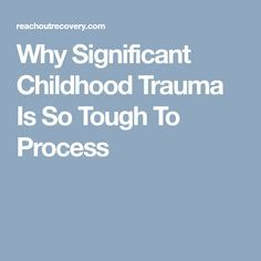 Why Significant Childhood Trauma Is So Tough To Process
