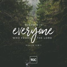 """""""Blessed is everyone who fears the Lord."""" -Psalm 128:1 — #tgc #thegospelcoalition"""