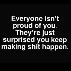 Image may contain: text that says 'Everyone isn't proud of you. They're just surprised you keep making shit happen. Real Quotes, Fact Quotes, True Quotes, Words Quotes, Quotes To Live By, Motivational Quotes, Inspirational Quotes, Sayings, Low Key Quotes