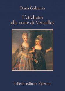 L'etichetta alla corte di Versailles do Daria Galateria. Un dizionario dei privilegi nell'età del Re Sole