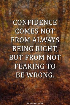 """An inspirational quote by Peter McIntyre. """"Confidence comes not from always being right, but from not fearing to be wrong."""" Discover 10 simple ways to appear confident (when you're really not) at http://seffsaid.com/10-ways-to-appear-more-confident/"""