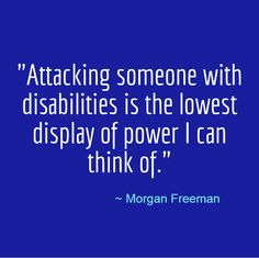 """""""Attacking someone with disabilities is the lowest display of power I can think of."""" -Morgan Freeman"""