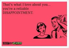 A reliable disappointment.  Truth.  At least you were consistent at something.   #ecard #quote   For more quotes and jokes, check out my FB page:  https://www.facebook.com/TheExEffect