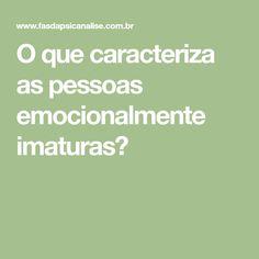 O que caracteriza as pessoas emocionalmente imaturas?