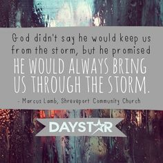 God didn't say he would keep us from the storm, but he promised he would always bring us through the storm. - Marcus Lamb, Shreveport Community Church [Daystar.com]