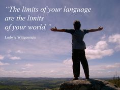 The limits of your language are the limits of your world. ~ Ludwig Wittgenstein