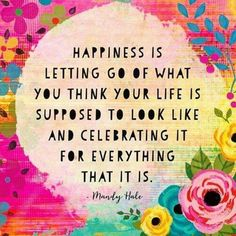 Happiness is letting go of what you think your life is supposed to look like I'm celebrating it for everything that it is.