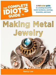 The Complete Idiot's Guide to Making Metal Jewelry - Nancy Lee - Google Books