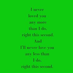 I never loved you any more than I do, right this second. And I'll never love you any less than I do, right this second. ‪#‎QuotesYouLove‬ ‪#‎QuoteOfTheDay‬ ‪#‎QuotesForHer‬ ‪#‎QuotesOnHer‬ ‪#‎QuotesForGirls‬ ‪#‎QuotesOnGirls‬ Visit our website for text status wallpapers. www.quotesulove.com
