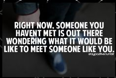 so when you meet someone for the very first time, keep an open mind and an open heart