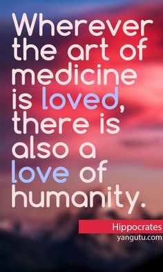 Wherever the art of medicine is loved, thare is also a love of humanity, ~ Hippocrates <3 Love Sayings #quotes, #love, #sayings, https://apps.facebook.com/yangutu