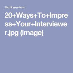 20+Ways+To+Impress+Your+Interviewer.jpg (image)