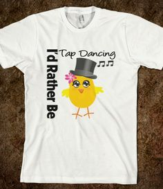 I Would Rather Be Tap Dancing Chick Shirts #idratherbe #idratherbetshirt #tapdancing