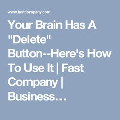 """Your Brain Has A """"Delete"""" Button--Here's How To Use It 