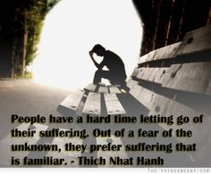 People have a hard time letting go of their suffering out of a fear of the unknown they prefer suffering that is familiar