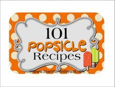 It's Written on the Wall: {Popsicle Party} 101 Yummy Popsicle Recipes for your Recipe Collection