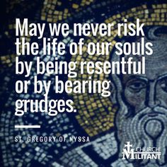 May we never risk the life of our soul by bring resentful or bearing grudges. St Gregory of Nyssa