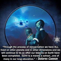 """""""Through the process of reincarnation we have ALL lived on other planets and in other dimensions and we will continue to do so after our lessons on Earth have been completed. Earth is a merely a school…one of many in our long education."""" ~ Dolores Cannon"""