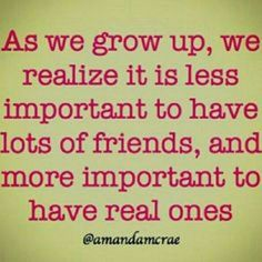 I always say i would rather have a couple great friends than alot of phony ones!!