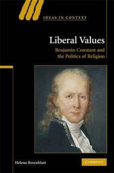 Liberal Values: Benjamin Constant and the Politics of Religion - Helena Rosenblatt