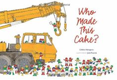 """When the family leaves the house, some tiny builders come in and use earth movers, cranes, and other heavy construction equipment to mix up a delicious birthday cake. Lots of silly fun! """"Who Made This Cake?"""" by Chihiro Nakagawa, Junji Koyose"""