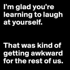 Hey, ya gotta laugh at yourself!!! Sense of humor. Necessary for survival! LMAO!