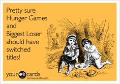LMAO! We called our Biggest Loser diet the Hunger Games at work. It fit us perfectly.