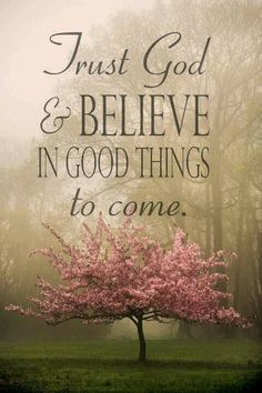 Trust God & believe in Good things to come...
