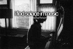 I find solace in music...and that's who I am.