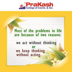 """Most of the problem in life is because of 2 #reasons, we act without thing and we keep thinking without #acting"" #Prakashcollege"