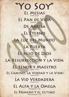 Yo soy....  El Mesías.  El Pan de vida.  De Arriba.  El Eterno.  La Luz del mundo.  La Puerta.  El Hijo de Dios.  La Resurrección y la Vida.  EL Señor y Maestro.  El Camino, la Verdad y la Vida.  La Vid verdadera.  El Alfa y la Omega.  El Primero y el Último.  CRISTO.