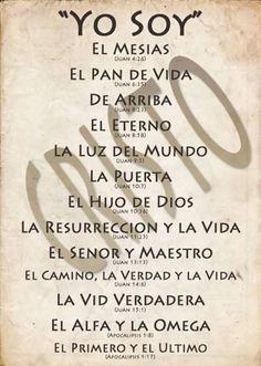 Yo soy….El Mesías.El Pan de vida.De Arriba.El Eterno.La Luz del mundo.La Puerta.El Hijo de Dios.La Resurrección y la Vida.EL Señor y Maestro.El Camino, la Verdad y la Vida.La Vid verdadera.El Alfa y la Omega.El Primero y el Último.CRISTO.