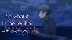 so what if i'm alone? it's better than faking friends with everyone. #anime #quotes