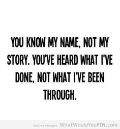 You know my name, not my story. You've heard what i've done. Not what I've been through.so true people judge before they understand or know the whole truth very sad people out there...