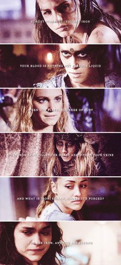 Forget stardust- you are iron. Your blood is nothing but ferrous liquid. When you bleed, you reek of rust. It is iron that fills your heart and sits in your veins and what is iron, really, unless it's forged? You are iron, and you are strong. #the100