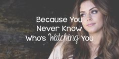 Because You Never Know Who's Watching You