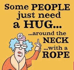 Some people need a hug...lol.not a very Christian thought, but its funny and we are real fols with feelings too...Just have to ask forgiveness for thinking them. HA HA