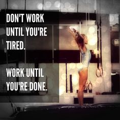 Don't work until you're tired. Work until you're done. #alwaysbebetter