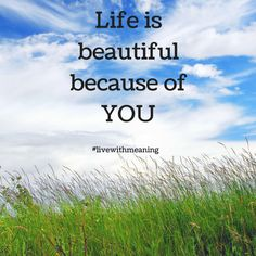 Life is beautiful because of YOU