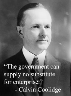 The government can supply no substitute for enterprise. - Calvin Coolidge