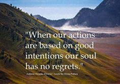 When our action are based on good intentions our soul has no regrets.
