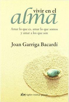 Vivir en el alma : amar lo que es, amar lo que somos y amar a los que son / Joan Garriga Bacardí