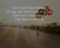 """Don't worry 'bout nothing, Let it go, see what tomorrow brings. Don't worry 'bout nothing, Pray about everything."" [Pray about everything] - Luke Bryan"