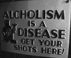 Alcoholism is a disease - get your shots here!