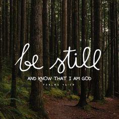 """Be still and know that I am God."" -Psalms 46:10"