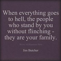When everything goes to hell, the people who stand by you without flinching -- they are your family. ― Jim Butcher