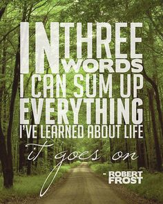 In three words I can sum up everything I've learned about life: it goes on - Robert Frost Best Quotes, Famous Quotes, Daily Quotes, Inspiring Quotes, Favorite Quotes, Random Quotes, Love Quotes, Unique Quotes, Meaningful Quotes