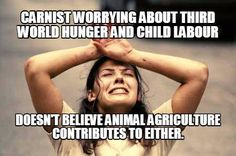 Carnists worrying about third world hunger and child labour doesn't believe animal agriculture contributes to either. / vegan meme / vegan humor / vegan lifestyle / veganism