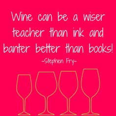 Wine can be a wiser teacher than ink and banter better than books!  ~ Stephen Fry
