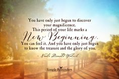 You have only just begun to discover your magnificence. This period of your life marks a New Beginning. You can feel it. And you have only just begun to know the treasure and the glory of you. ~Neale Donald Walsch  #spiritual  @Simple Reminders